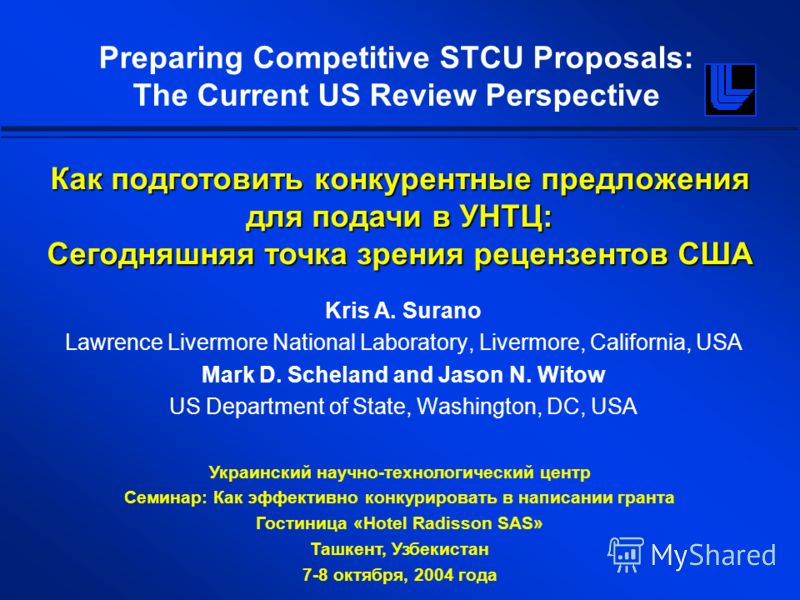 Preparing Competitive STCU Proposals: The Current US Review Perspective Kris A. Surano Lawrence Livermore National Laboratory, Livermore, California, USA Mark D. Scheland and Jason N. Witow US Department of State, Washington, DC, USA Украинский научн
