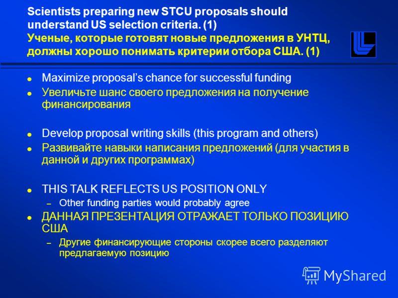 Scientists preparing new STCU proposals should understand US selection criteria. (1) Ученые, которые готовят новые предложения в УНТЦ, должны хорошо понимать критерии отбора США. (1) Maximize proposals chance for successful funding Увеличьте шанс сво