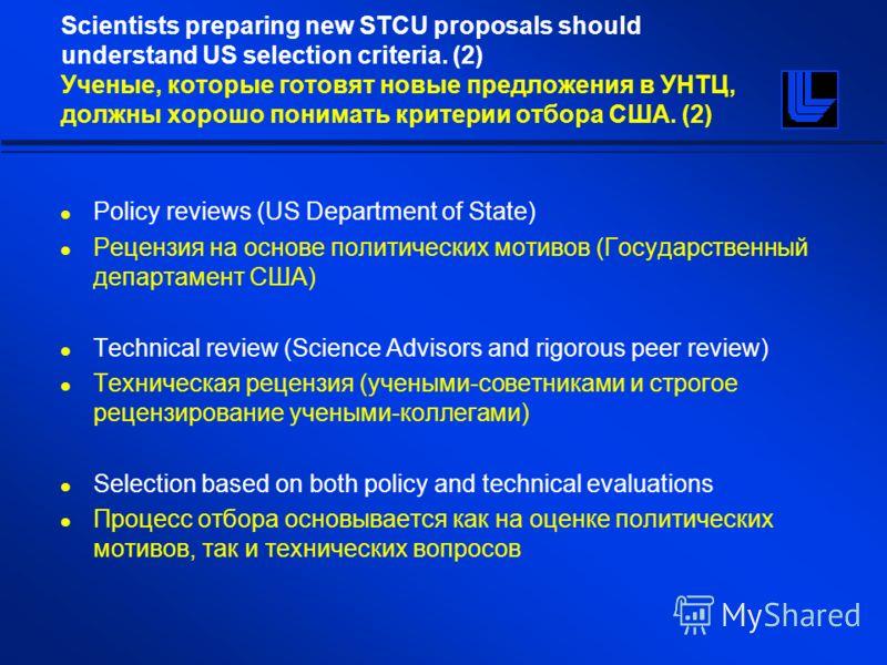Scientists preparing new STCU proposals should understand US selection criteria. (2) Ученые, которые готовят новые предложения в УНТЦ, должны хорошо понимать критерии отбора США. (2) Policy reviews (US Department of State) Рецензия на основе политиче
