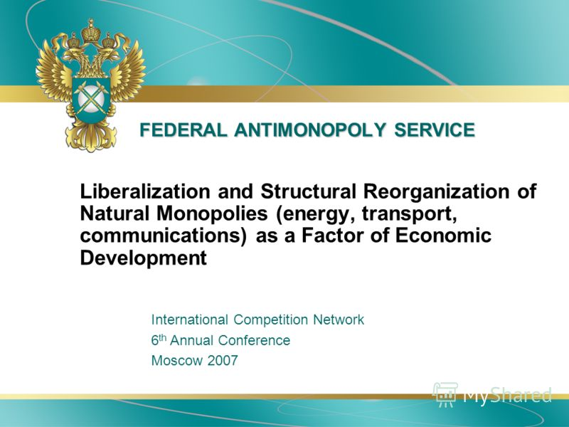 FEDERAL ANTIMONOPOLY SERVICE Liberalization and Structural Reorganization of Natural Monopolies (energy, transport, communications) as a Factor of Economic Development International Competition Network 6 th Annual Conference Moscow 2007