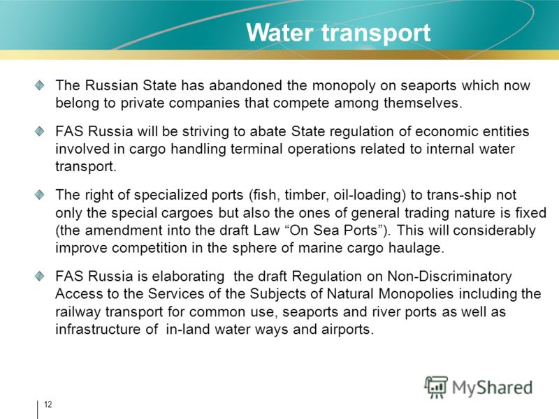 12 The Russian State has abandoned the monopoly on seaports which now belong to private companies that compete among themselves. FAS Russia will be striving to abate State regulation of economic entities involved in cargo handling terminal operations