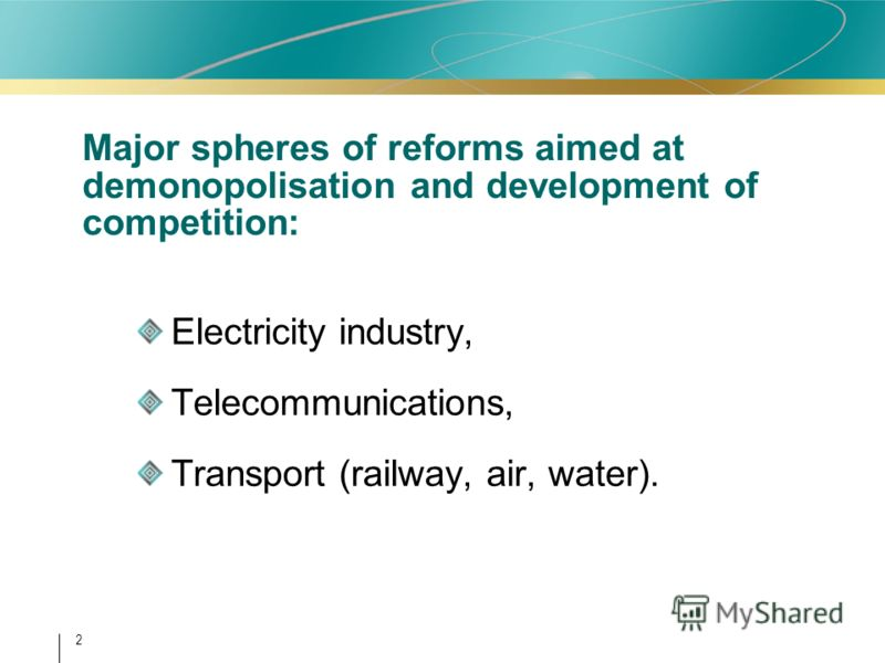 2 Major spheres of reforms aimed at demonopolisation and development of competition: Electricity industry, Telecommunications, Transport (railway, air, water).