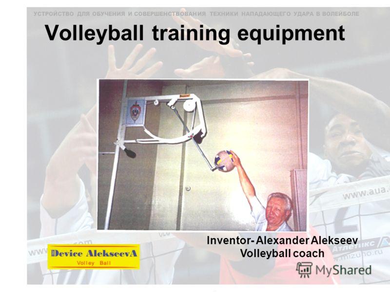 УСТРОЙСТВО ДЛЯ ОБУЧЕНИЯ И СОВЕРШЕНСТВОВАНИЯ ТЕХНИКИ НАПАДАЮЩЕГО УДАРА В ВОЛЕЙБОЛЕ Volleyball training equipment Inventor- Alexander Alekseev Volleyball coach