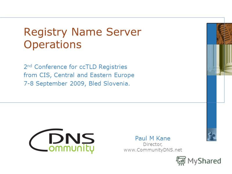 Paul M Kane Director, www.CommunityDNS.net 2 nd Conference for ccTLD Registries from CIS, Central and Eastern Europe 7-8 September 2009, Bled Slovenia. Registry Name Server Operations