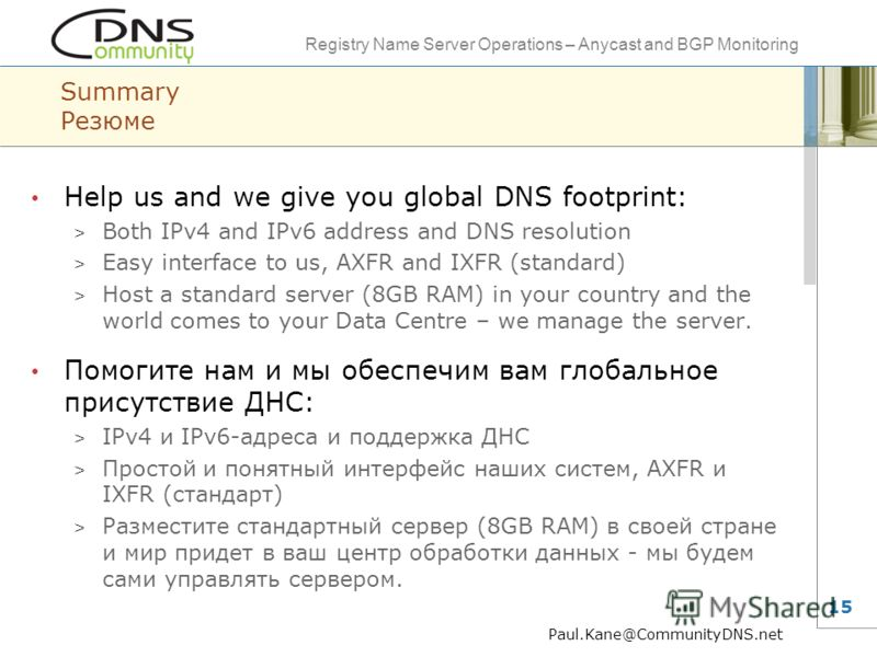 Registry Name Server Operations – Anycast and BGP Monitoring 15 Summary Резюме Help us and we give you global DNS footprint: > Both IPv4 and IPv6 address and DNS resolution > Easy interface to us, AXFR and IXFR (standard) > Host a standard server (8G