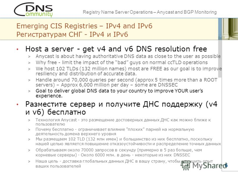 Registry Name Server Operations – Anycast and BGP Monitoring 6 Emerging CIS Registries – IPv4 and IPv6 Регистратурам СНГ - IPv4 и IPv6 Host a server - get v4 and v6 DNS resolution free > Anycast is about having authoritative DNS data as close to the