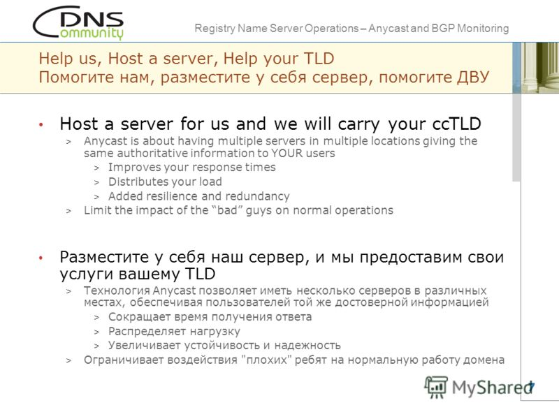 Registry Name Server Operations – Anycast and BGP Monitoring 7 Help us, Host a server, Help your TLD Помогите нам, разместите у себя сервер, помогите ДВУ Host a server for us and we will carry your ccTLD > Anycast is about having multiple servers in