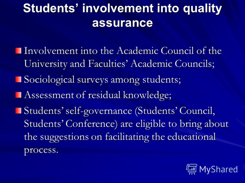 Students involvement into quality assurance Involvement into the Academic Council of the University and Faculties Academic Councils; Sociological surveys among students; Assessment of residual knowledge; Students self-governance (Students Council, St