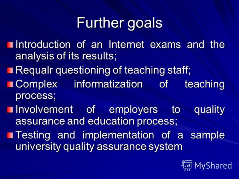 Further goals Introduction of an Internet exams and the analysis of its results; Requalr questioning of teaching staff; Complex informatization of teaching process; Involvement of employers to quality assurance and education process; Testing and impl