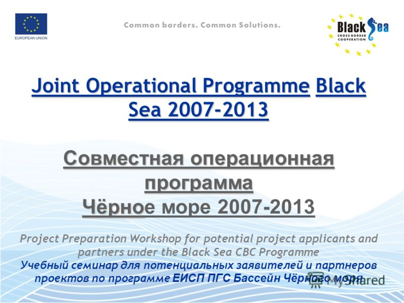Joint Operational ProgrammeBlack Sea 2007-2013 Joint Operational Programme Black Sea 2007-2013 Совместная операционная программа Чёрно Чёрное море 2007-2013 Project Preparation Workshop for potential project applicants and partners under the Black Se