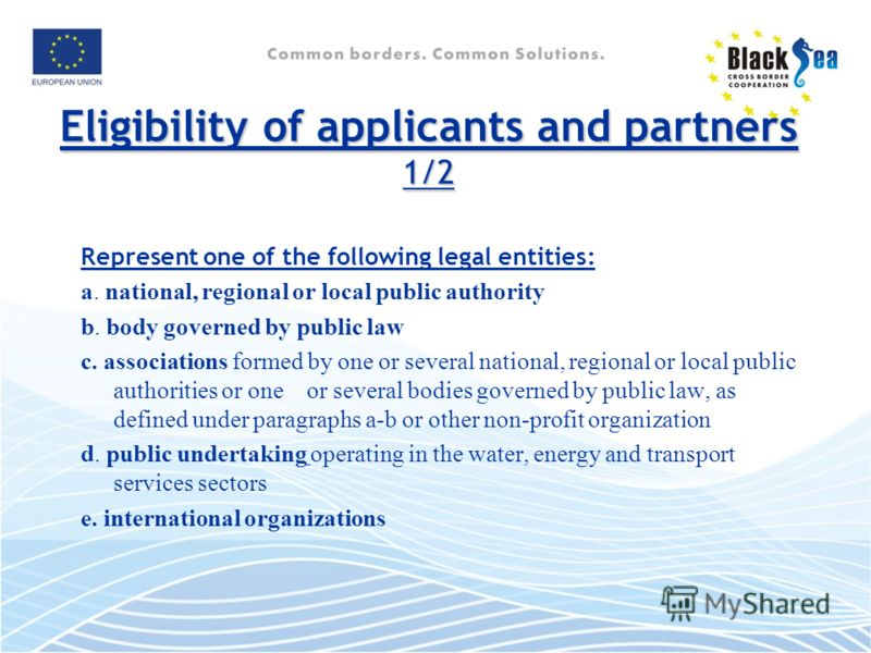 Eligibility of applicants and partners 1/2 Represent one of the following legal entities: a. national, regional or local public authority b. body governed by public law c. associations formed by one or several national, regional or local public autho
