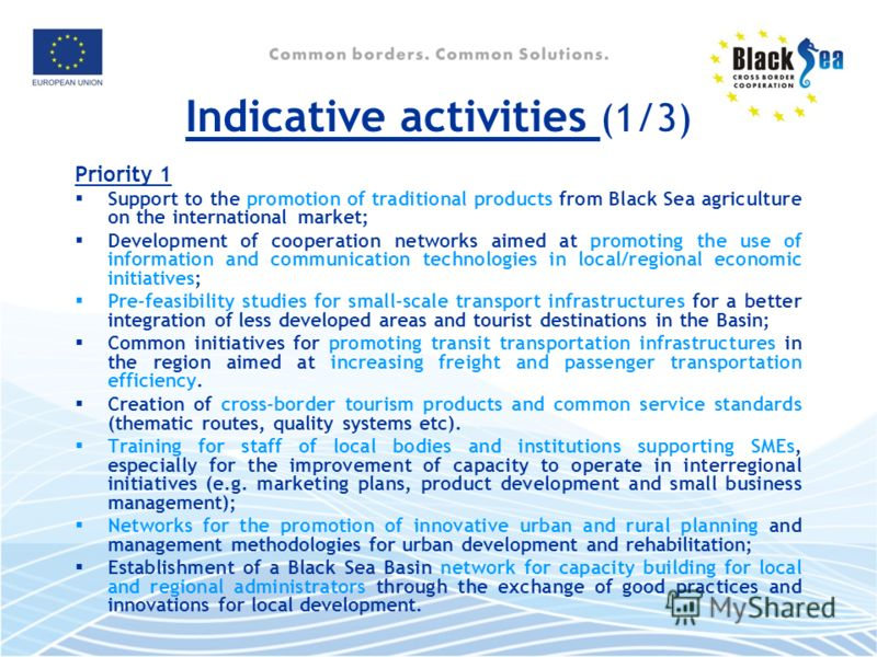 Indicative activities (1/3) Priority 1 Support to the promotion of traditional products from Black Sea agriculture on the international market; Development of cooperation networks aimed at promoting the use of information and communication technologi