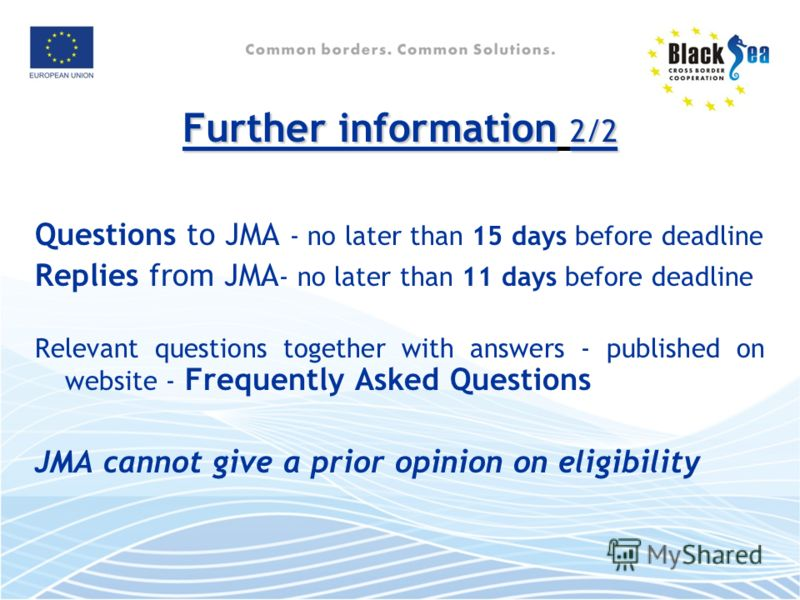Further information 2/2 Questions to JMA - no later than 15 days before deadline Replies from JMA - no later than 11 days before deadline Relevant questions together with answers - published on website - Frequently Asked Questions JMA cannot give a p