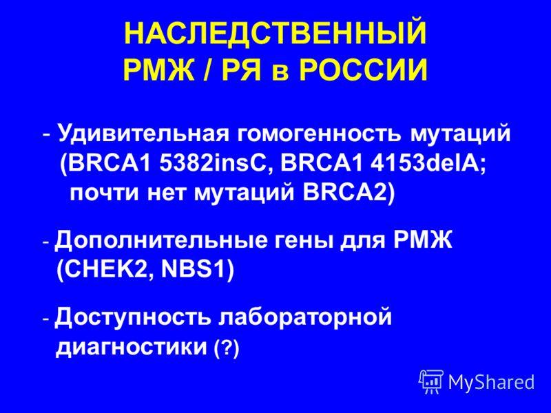 НАСЛЕДСТВЕННЫЙ РМЖ / РЯ в РОССИИ - Удивительная гомогенность мутаций (BRCA1 5382insC, BRCA1 4153delA; почти нет мутаций BRCA2) - Дополнительные гены для РМЖ (CHEK2, NBS1) - Доступность лабораторной диагностики (?)