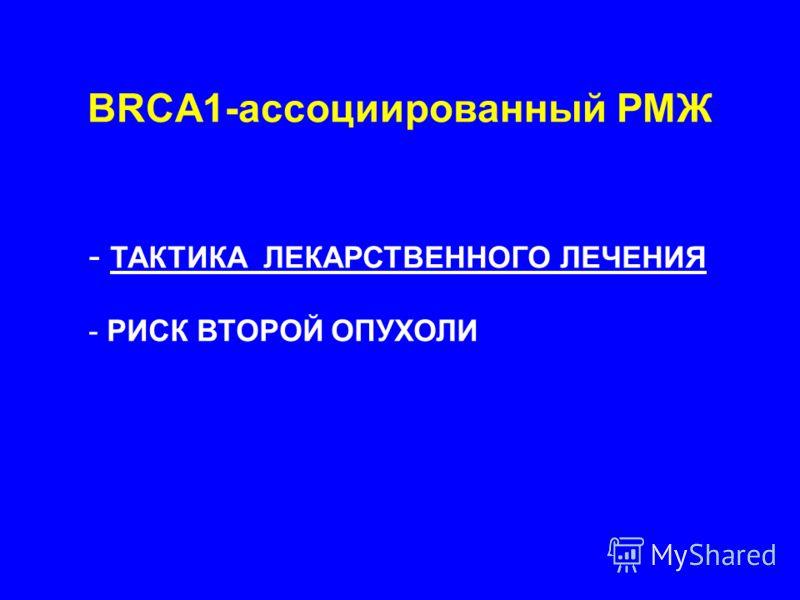 BRCA1-ассоциированный РМЖ - ТАКТИКА ЛЕКАРСТВЕННОГО ЛЕЧЕНИЯ - РИСК ВТОРОЙ ОПУХОЛИ