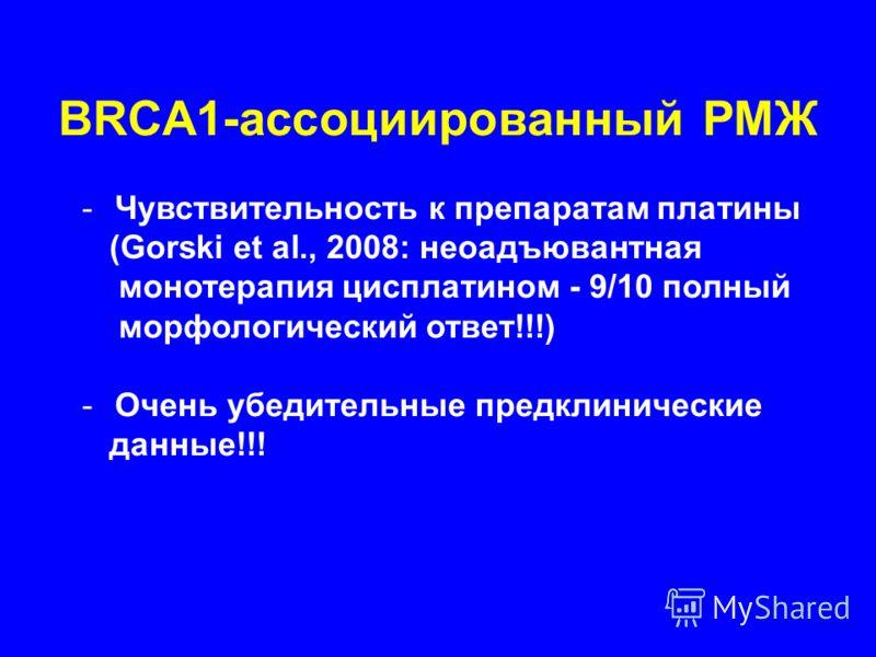 BRCA1-ассоциированный РМЖ -Чувствительность к препаратам платины (Gorski et al., 2008: неоадъювантная монотерапия цисплатином - 9/10 полный морфологический ответ!!!) -Очень убедительные предклинические данные!!!