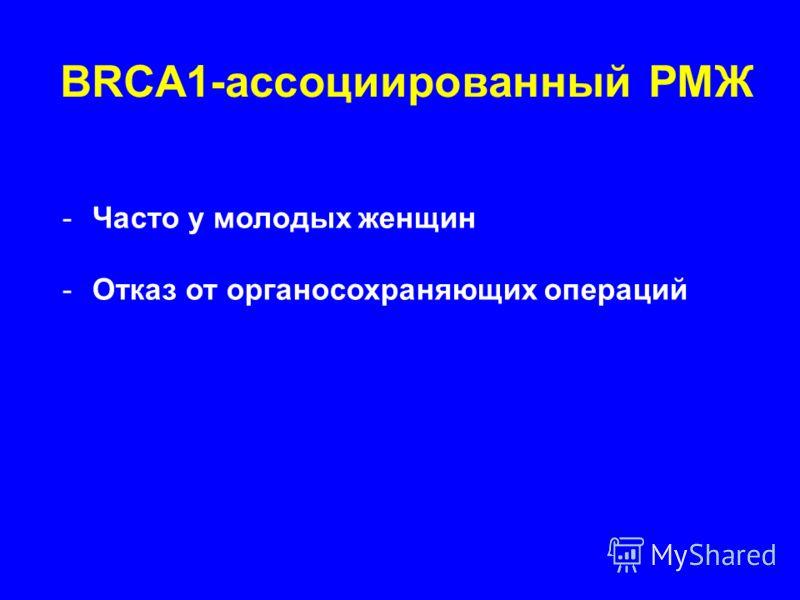BRCA1-ассоциированный РМЖ -Часто у молодых женщин -Отказ от органосохраняющих операций