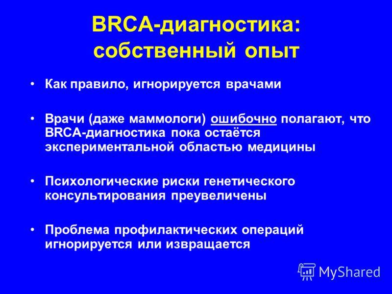 BRCA-диагностика: собственный опыт Как правило, игнорируется врачами Врачи (даже маммологи) ошибочно полагают, что BRCA-диагностика пока остаётся экспериментальной областью медицины Психологические риски генетического консультирования преувеличены Пр