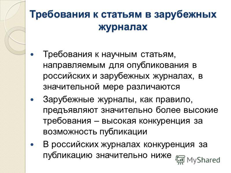 Требования к статьям в зарубежных журналах Требования к научным статьям, направляемым для опубликования в российских и зарубежных журналах, в значительной мере различаются Зарубежные журналы, как правило, предъявляют значительно более высокие требова