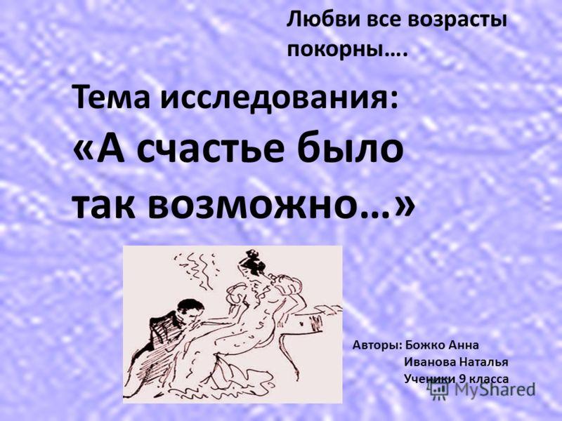 Тема исследования: «А счастье было так возможно…» Любви все возрасты покорны…. Авторы: Божко Анна Иванова Наталья Ученики 9 класса