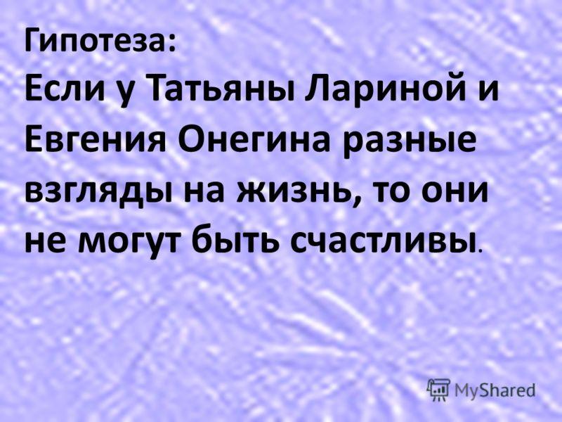 Гипотеза: Если у Татьяны Лариной и Евгения Онегина разные взгляды на жизнь, то они не могут быть счастливы.