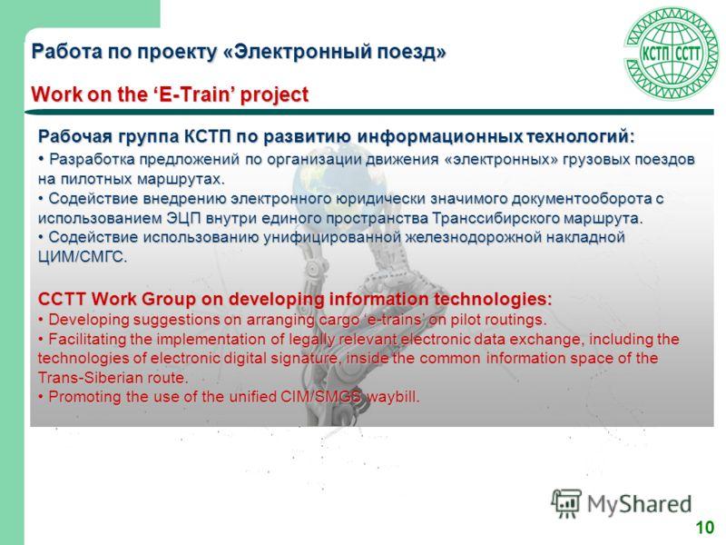 10 Работа по проекту «Электронный поезд» Work on the E-Train project Рабочая группа КСТП по развитию информационных технологий: Разработка предложений по организации движения «электронных» грузовых поездов на пилотных маршрутах. Разработка предложени