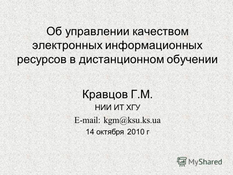 Об управлении качеством электронных информационных ресурсов в дистанционном обучении Кравцов Г.М. НИИ ИТ ХГУ E-mail: kgm@ksu.ks.ua 14 октября 2010 г