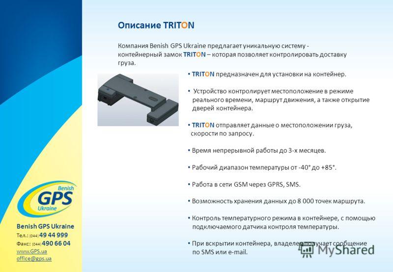 Описание TRITON Компания Benish GPS Ukraine предлагает уникальную систему - контейнерный замок TRITON – которая позволяет контролировать доставку груза. Benish GPS Ukraine Тел.: (044) 49 44 999 Факс: (044) 490 66 04 www.GPS.ua office@gps.ua TRITON пр