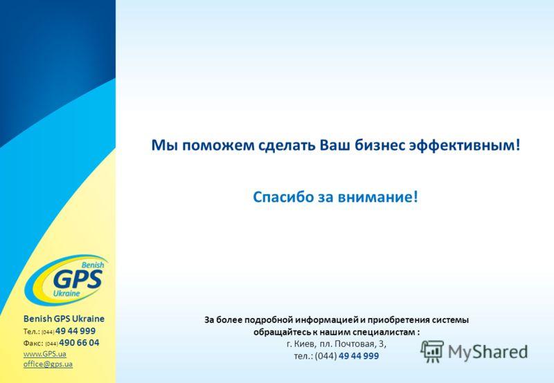 Мы поможем сделать Ваш бизнес эффективным! За более подробной информацией и приобретения системы обращайтесь к нашим специалистам : г. Киев, пл. Почтовая, 3, тел.: (044) 49 44 999 Benish GPS Ukraine Тел.: (044) 49 44 999 Факс: (044) 490 66 04 www.GPS