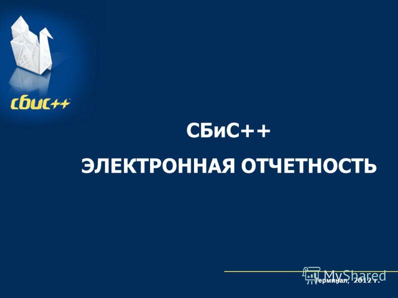 СБиС++ ЭЛЕКТРОННАЯ ОТЧЕТНОСТЬ Терминал, 2012 г.