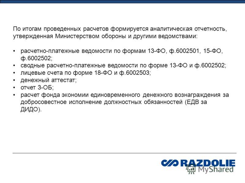 По итогам проведенных расчетов формируется аналитическая отчетность, утвержденная Министерством обороны и другими ведомствами: расчетно-платежные ведомости по формам 13-ФО, ф.6002501, 15-ФО, ф.6002502; сводные расчетно-платежные ведомости по форме 13