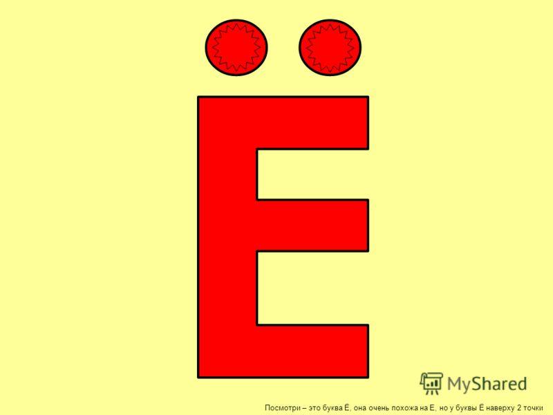 Посмотри – это буква Ё, она очень похожа на Е, но у буквы Ё наверху 2 точки