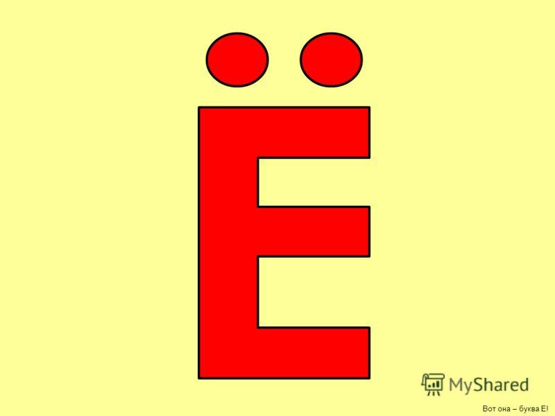 Вот она – буква Е!