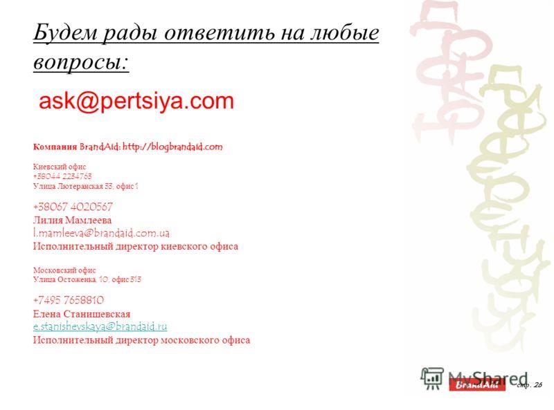стр. 26 Будем рады ответить на любые вопросы: Компания BrandAid: http://blogbrandaid.com Киевский офис +38044 2234763 Улица Лютеранская 33, офис 1 +38067 4020567 Лилия Мамлеева l.mamleeva@brandaid.com.ua Исполнительный директор киевского офиса Москов