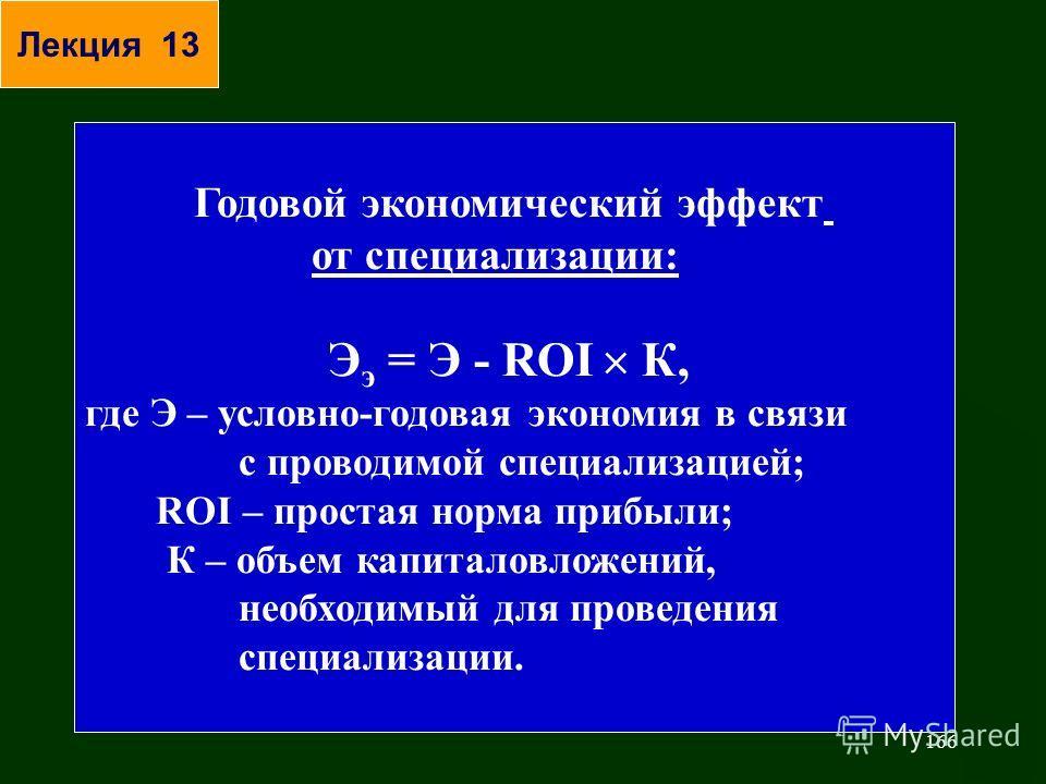 166 Годовой экономический эффект от специализации: Э э = Э - ROI К, где Э – условно-годовая экономия в связи с проводимой специализацией; ROI – простая норма прибыли; К – объем капиталовложений, необходимый для проведения специализации. Лекция 13