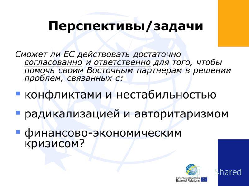 Перспективы/задачи Сможет ли ЕС действовать достаточно согласованно и ответственно для того, чтобы помочь своим Восточным партнерам в решении проблем, связанных с: конфликтами и нестабильностью радикализацией и авторитаризмом финансово-экономическим