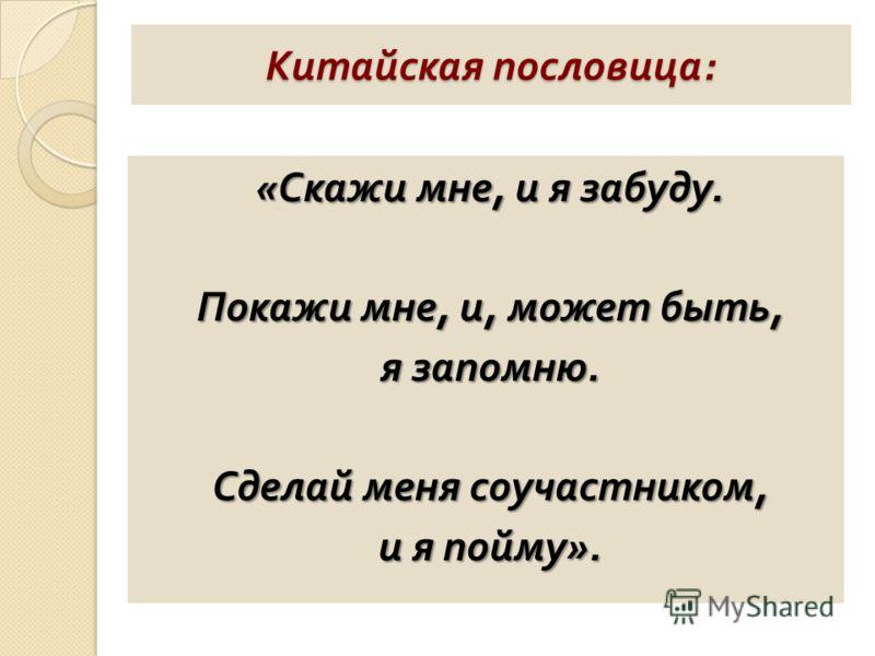 Китайская пословица : « Скажи мне, и я забуду. Покажи мне, и, может быть, я запомню. Сделай меня соучастником, и я пойму ».