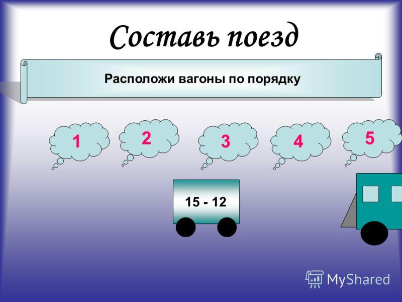 Составь поезд Расположи вагоны по порядку 47 - 4211 - 919 - 18 1 2 34 5 12 - 815 - 12