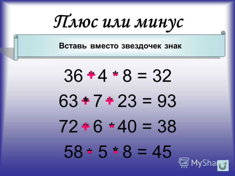 36 4 8 = 32 63 7 23 = 93 72 6 40 = 38 58 5 8 = 45 Плюс или минус Вставь вместо звездочек знак + * * ** ** ** + + - - - - +