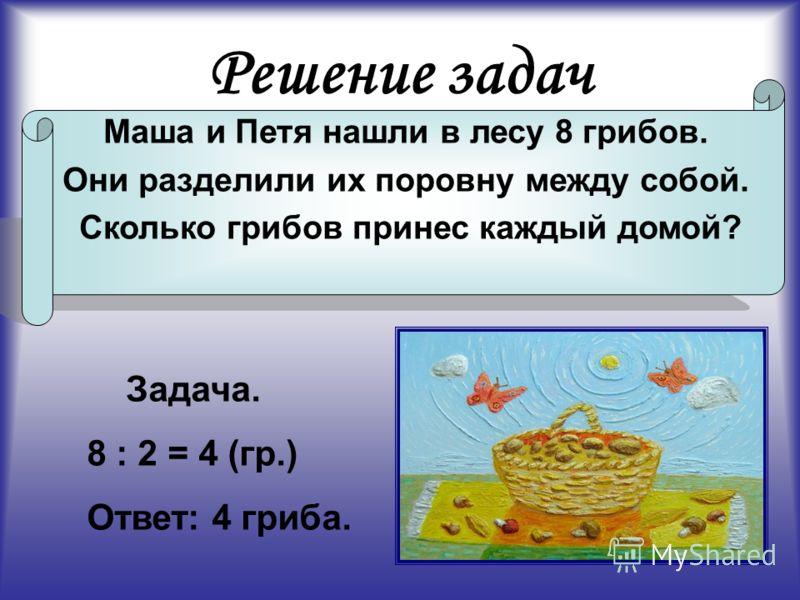 Решение задач Маша и Петя нашли в лесу 8 грибов. Они разделили их поровну между собой. Сколько грибов принес каждый домой? Задача. 8 : 2 = 4 (гр.) Ответ: 4 гриба.