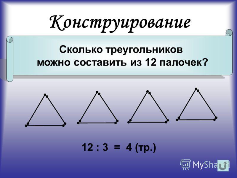 Конструирование Сколько треугольников можно составить из 12 палочек? 12 : 3 = 4 (тр.)