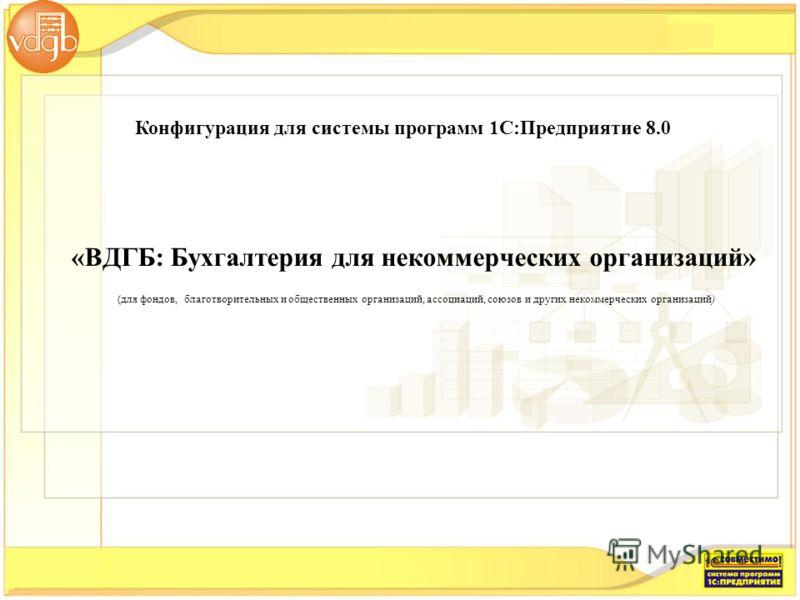 Конфигурация для системы программ 1С:Предприятие 8.0 (для фондов, благотворительных и общественных организаций, ассоциаций, союзов и других некоммерческих организаций) «ВДГБ: Бухгалтерия для некоммерческих организаций»