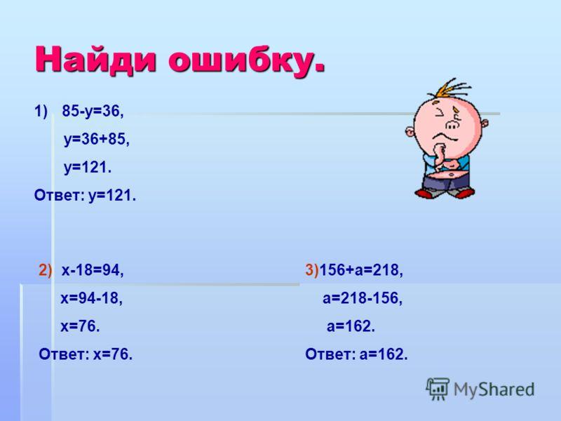 Найди ошибку. 1)85-у=36, у=36+85, у=121. Ответ: у=121. 2) х-18=94, х=94-18, х=76. Ответ: х=76. 3)156+а=218, а=218-156, а=162. Ответ: а=162.