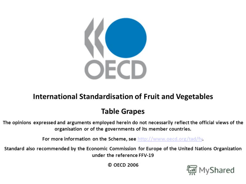 International Standardisation of Fruit and Vegetables Table Grapes The opinions expressed and arguments employed herein do not necessarily reflect the official views of the organisation or of the governments of its member countries. For more informat