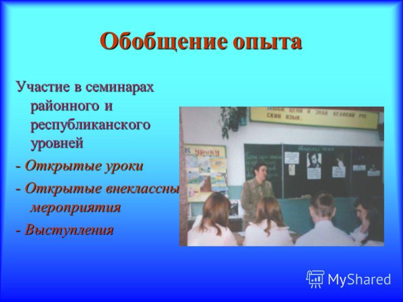 Обобщение опыта Участие в семинарах районного и республиканского уровней - Открытые уроки - Открытые внеклассные мероприятия - Выступления