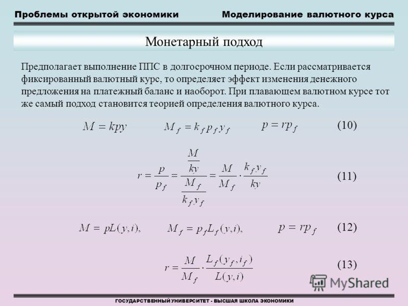 Проблемы открытой экономикиМоделирование валютного курса ГОСУДАРСТВЕННЫЙ УНИВЕРСИТЕТ - ВЫСШАЯ ШКОЛА ЭКОНОМИКИ Монетарный подход (10) (11) (12) (13) Предполагает выполнение ППС в долгосрочном периоде. Если рассматривается фиксированный валютный курс,