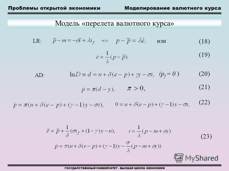 Проблемы открытой экономикиМоделирование валютного курса ГОСУДАРСТВЕННЫЙ УНИВЕРСИТЕТ - ВЫСШАЯ ШКОЛА ЭКОНОМИКИ Модель «перелета валютного курса» (18) или (19) (20) (21) (22) (23) LR:=> AD: (p f = 0 )