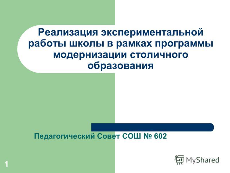 1 Реализация экспериментальной работы школы в рамках программы модернизации столичного образования Педагогический Совет СОШ 602