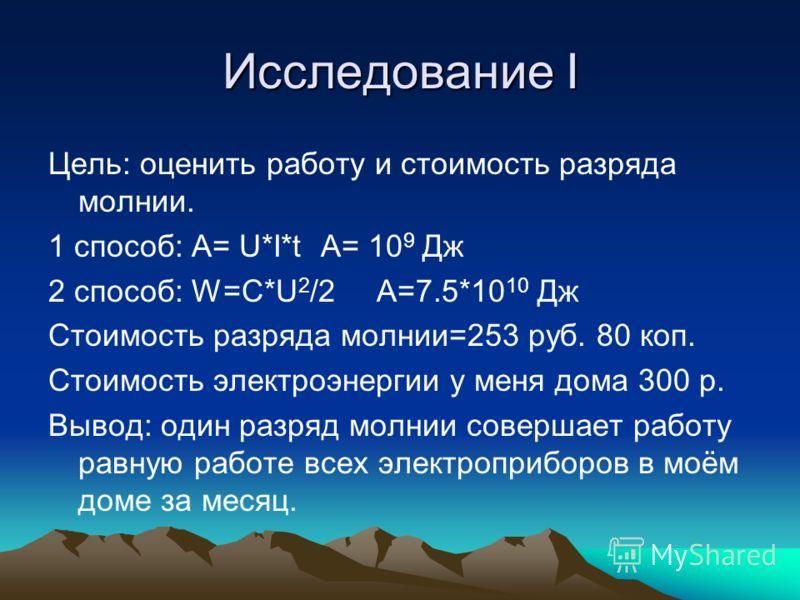 Исследование I Цель: оценить работу и стоимость разряда молнии. 1 способ: А= U*I*t A= 10 9 Дж 2 способ: W=C*U 2 /2 A=7.5*10 10 Дж Стоимость разряда молнии=253 руб. 80 коп. Стоимость электроэнергии у меня дома 300 р. Вывод: один разряд молнии совершае