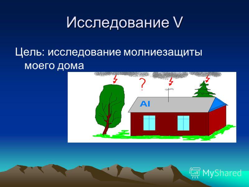 Исследование V Цель: исследование молниезащиты моего дома